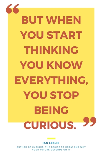 But when you start thinking you know everything, you stop being curious.